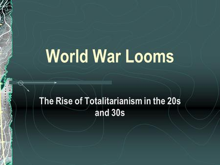 World War Looms The Rise of Totalitarianism in the 20s and 30s.