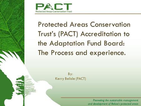 Protected Areas Conservation Trust's (PACT) Accreditation to the Adaptation Fund Board: The Process and experience. By: Kerry Belisle (PACT)