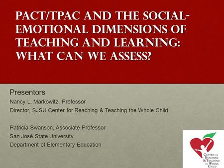 PACT/TPAC and the social- emotional dimensions of teaching and learning: what can we assess? Presentors Nancy L. Markowitz, Professor Director, SJSU Center.
