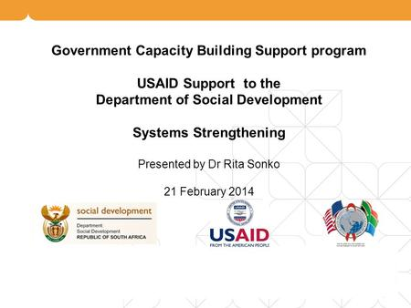 Government Capacity Building Support program USAID Support to the Department of Social Development Systems Strengthening Presented by Dr Rita Sonko 21.