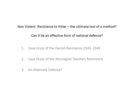 Non Violent Resistance to Hitler – the ultimate test of a method? Can it be an effective form of national defence? 1.Case study of the Danish Resistance.