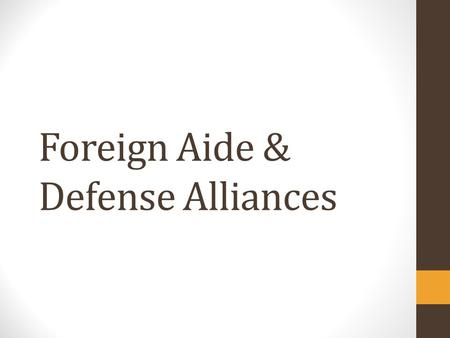 Foreign Aide & Defense Alliances. Foreign Aid A.Lend-Lease (1940's): US gave $50 billion in food, munitions, & supplies to allies in WWII B.Marshall Plan.