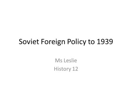 Soviet Foreign Policy to 1939 Ms Leslie History 12.