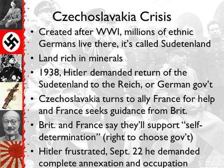 Czechoslavakia Crisis Created after WWI, millions of ethnic Germans live there, it's called Sudetenland Land rich in minerals 1938, Hitler demanded return.