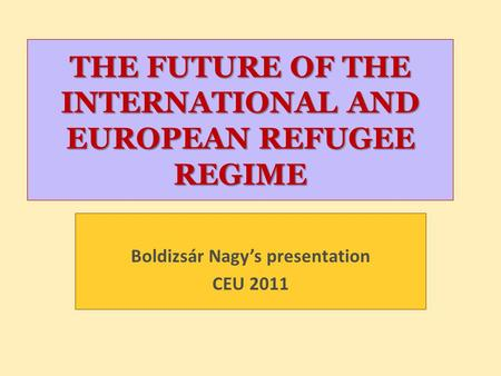 THE FUTURE OF THE INTERNATIONAL AND EUROPEAN REFUGEE REGIME Boldizsár Nagy's presentation CEU 2011.