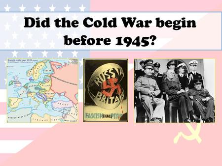 Did the Cold War begin before 1945?. What were the main sources of tension in the 1920s and 30s? Appeasement Comintern Civil War The Tsar Debts Ideology.