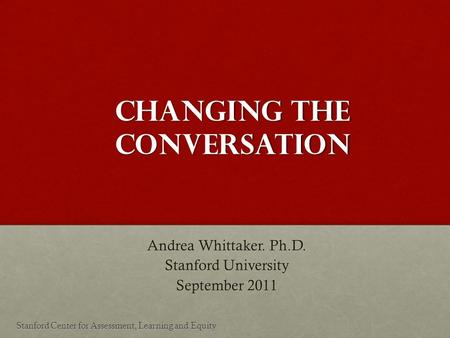Changing the Conversation Andrea Whittaker. Ph.D. Stanford University September 2011 Stanford Center for Assessment, Learning and Equity.