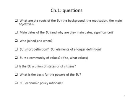 Ch.1: questions  What are the roots of the EU (the background, the motivation, the main objective)?  Main dates of the EU (and why are they main dates,