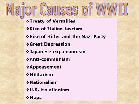  Treaty of Versailles  Rise of Italian fascism  Rise of Hitler and the Nazi Party  Great Depression  Japanese expansionism  Anti-communism  Appeasement.