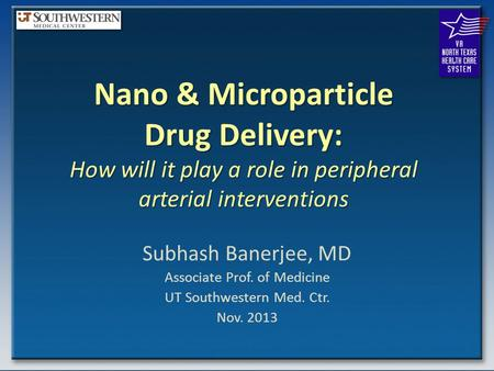 Nano & Microparticle Drug Delivery: How will it play a role in peripheral arterial interventions Subhash Banerjee, MD Associate Prof. of Medicine UT Southwestern.