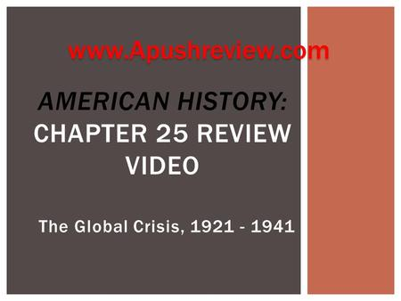 The Global Crisis, 1921 - 1941 AMERICAN HISTORY: CHAPTER 25 REVIEW VIDEO www.Apushreview.com.