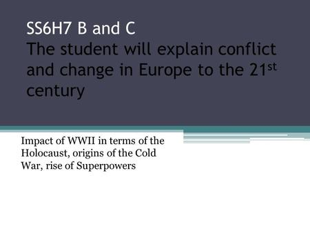 SS6H7 B and C The student will explain conflict and change in Europe to the 21 st century Impact of WWII in terms of the Holocaust, origins of the Cold.