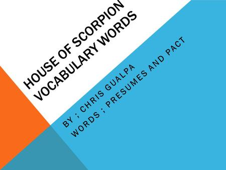 HOUSE OF SCORPION VOCABULARY WORDS BY ; CHRIS GUALPA WORDS ; PRESUMES AND PACT.
