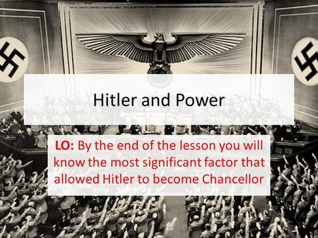 Hitler and Power LO: By the end of the lesson you will know the most significant factor that allowed Hitler to become Chancellor.