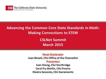 Advancing the Common Core State Standards in Math: Making Connections to STEM CSLNet Summit March 2015 Panel Moderator Joan Bissell, CSU Office of the.
