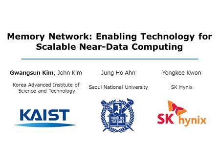 Memory Network: Enabling Technology for Scalable Near-Data Computing Gwangsun Kim, John Kim Korea Advanced Institute of Science and Technology Jung Ho.