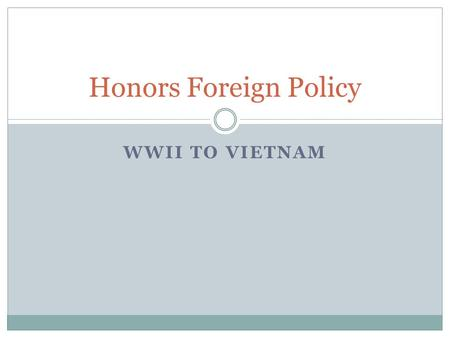 WWII TO VIETNAM Honors Foreign Policy. End of WWII U.S. Heightened Industrial Capacity U.S. Economy Strengthened by War Military forces in W. Europe and.