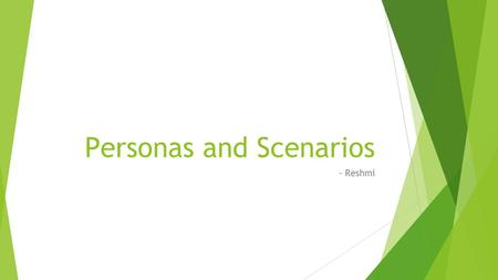 Personas and Scenarios - Reshmi. Personas  Fictional characters created to represent the different user types that might use a site, brand, or product.