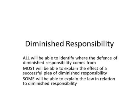 Diminished Responsibility ALL will be able to identify where the defence of diminished responsibility comes from MOST will be able to explain the effect.