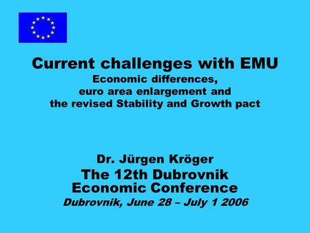 Current challenges with EMU Economic differences, euro area enlargement and the revised Stability and Growth pact Dr. Jürgen Kröger The 12th Dubrovnik.