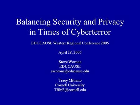Balancing Security and Privacy in Times of Cyberterror EDUCAUSE Western Regional Conference 2005 April 28, 2005 Steve Worona EDUCAUSE