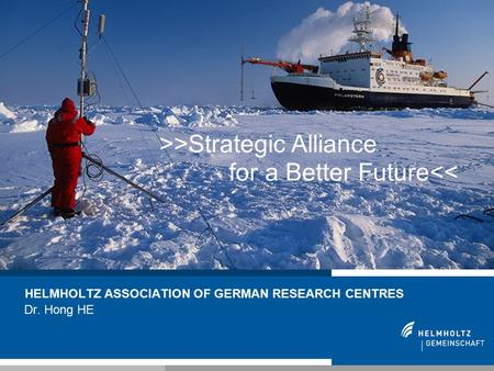 1 HELMHOLTZ ASSOCIATION OF GERMAN RESEARCH CENTRES Dr. Hong HE >>Strategic Alliance for a Better Future<<