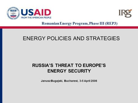 ENERGY POLICIES AND STRATEGIES RUSSIA'S THREAT TO EUROPE'S ENERGY SECURITY Janusz Bugajski, Bucharest, 3-5 April 2006 Romanian Energy Program, Phase III.