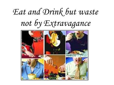 "Eat and Drink but waste not by Extravagance. ""And waste not by extravagance. Verily, He likes not Al-Musrifûn (those who waste by extravagance)"" (Al-Quran."