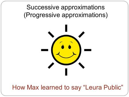"Successive approximations (Progressive approximations) How Max learned to say ""Leura Public"""