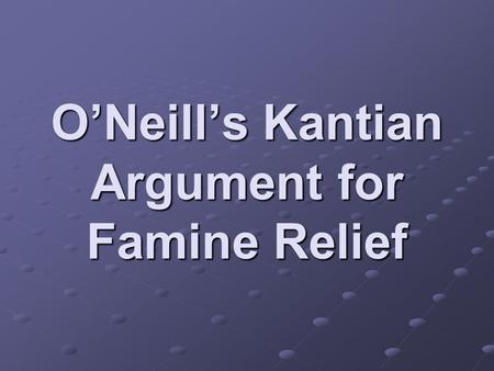 O'Neill's Kantian Argument for Famine Relief. O'Neill thinks that Kant's theory might have little to say about famine relief since the theory requires.