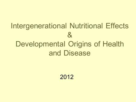 Intergenerational Nutritional Effects & Developmental Origins of Health and Disease 2012.