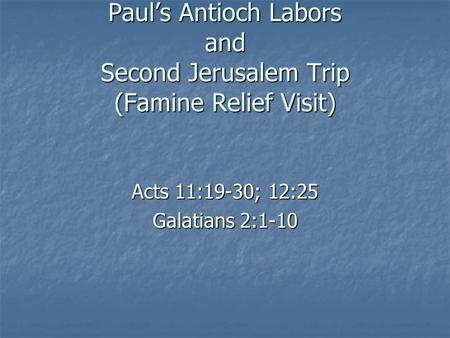 Paul's Antioch Labors and Second Jerusalem Trip (Famine Relief Visit) Acts 11:19-30; 12:25 Galatians 2:1-10.