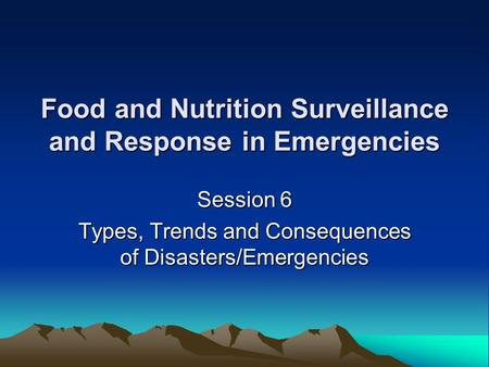 Food and Nutrition Surveillance and Response in Emergencies Session 6 Types, Trends and Consequences of Disasters/Emergencies.