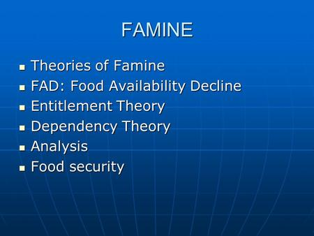 FAMINE Theories of Famine Theories of Famine FAD: Food Availability Decline FAD: Food Availability Decline Entitlement Theory Entitlement Theory Dependency.