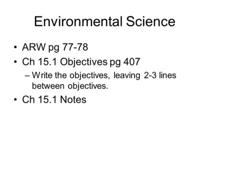 Environmental Science ARW pg 77-78 Ch 15.1 Objectives pg 407 –Write the objectives, leaving 2-3 lines between objectives. Ch 15.1 Notes.