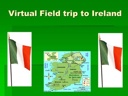 Virtual Field trip to Ireland. Objectives  Themes include Culture and People, Places, and Environment  Objectives include:  Identify where Ireland.