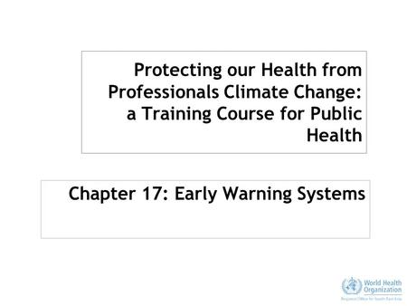 Protecting our Health from Professionals Climate Change: a Training Course for Public Health Chapter 17: Early Warning Systems.
