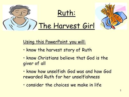 1 Ruth: The Harvest Girl Using this PowerPoint you will: know the harvest story of Ruth know Christians believe that God is the giver of all know how unselfish.