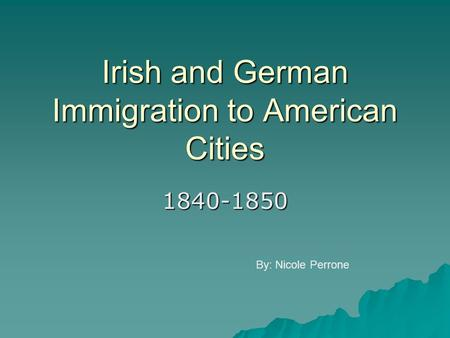 Irish and German Immigration to American Cities 1840-1850 By: Nicole Perrone.