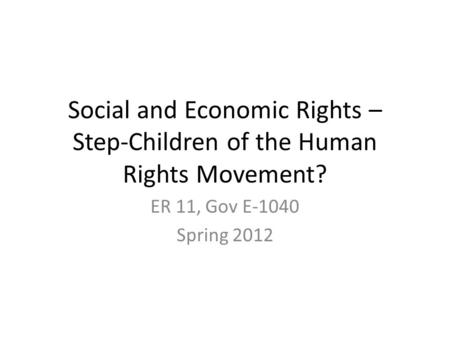 Social and Economic Rights – Step-Children of the Human Rights Movement? ER 11, Gov E-1040 Spring 2012.
