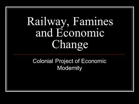 Railway, Famines and Economic Change Colonial Project of Economic Modernity.