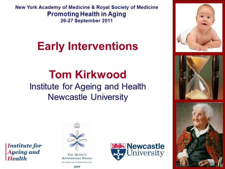 Early Interventions Tom Kirkwood Institute for Ageing and Health Newcastle University New York Academy of Medicine & Royal Society of Medicine Promoting.
