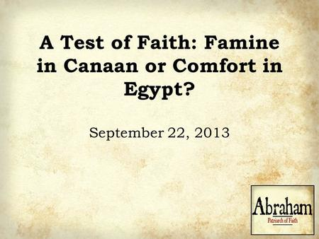 A Test of Faith: Famine in Canaan or Comfort in Egypt? September 22, 2013.
