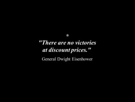 There are no victories at discount prices. General Dwight Eisenhower *