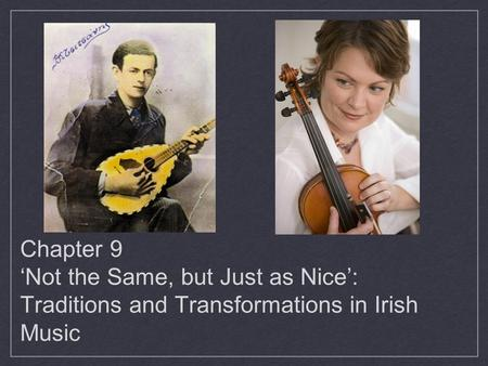 Chapter 9 'Not the Same, but Just as Nice': Traditions and Transformations in Irish Music.