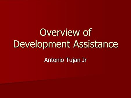 Overview of Development Assistance Antonio Tujan Jr.