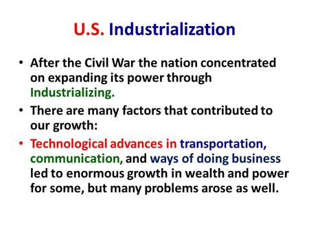 U.S. Industrialization After the Civil War the nation concentrated on expanding its power through Industrializing. There are many factors that contributed.
