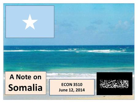 A Note on Somalia ECON 3510 June 12, 2014. Some History: A Timeline 9000 BC: earliest recorded habitation (cave paintings) 3000 BC: domestication of.