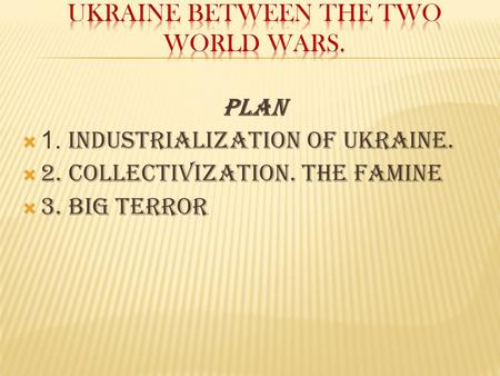 Plan  1. Industrialization of Ukraine.  2. Collectivization. The famine  3. Big terror.