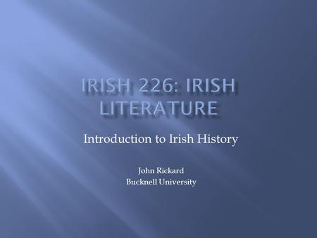Introduction to Irish History John Rickard Bucknell University.